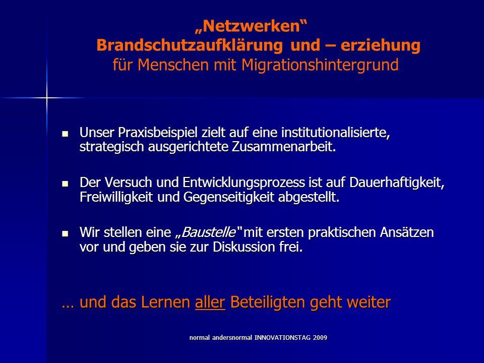 normal andersnormal INNOVATIONSTAG 2009 Netzwerken Brandschutzaufklärung und – erziehung für Menschen mit Migrationshintergrund Unser Praxisbeispiel zielt auf eine institutionalisierte, strategisch ausgerichtete Zusammenarbeit.