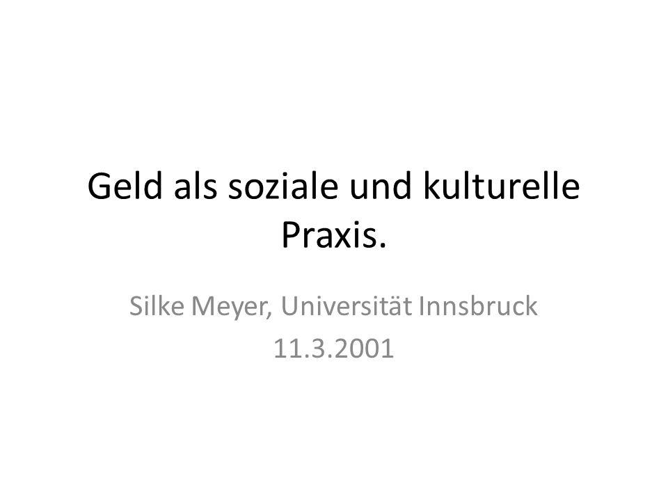 Geld als soziale und kulturelle Praxis. Silke Meyer, Universität Innsbruck 11.3.2001