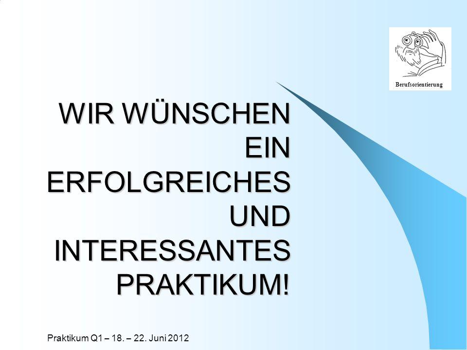 Praktikum Q1 – 18. – 22. Juni 2012 Berufsorientierung WIR WÜNSCHEN EIN ERFOLGREICHES UND INTERESSANTES PRAKTIKUM!