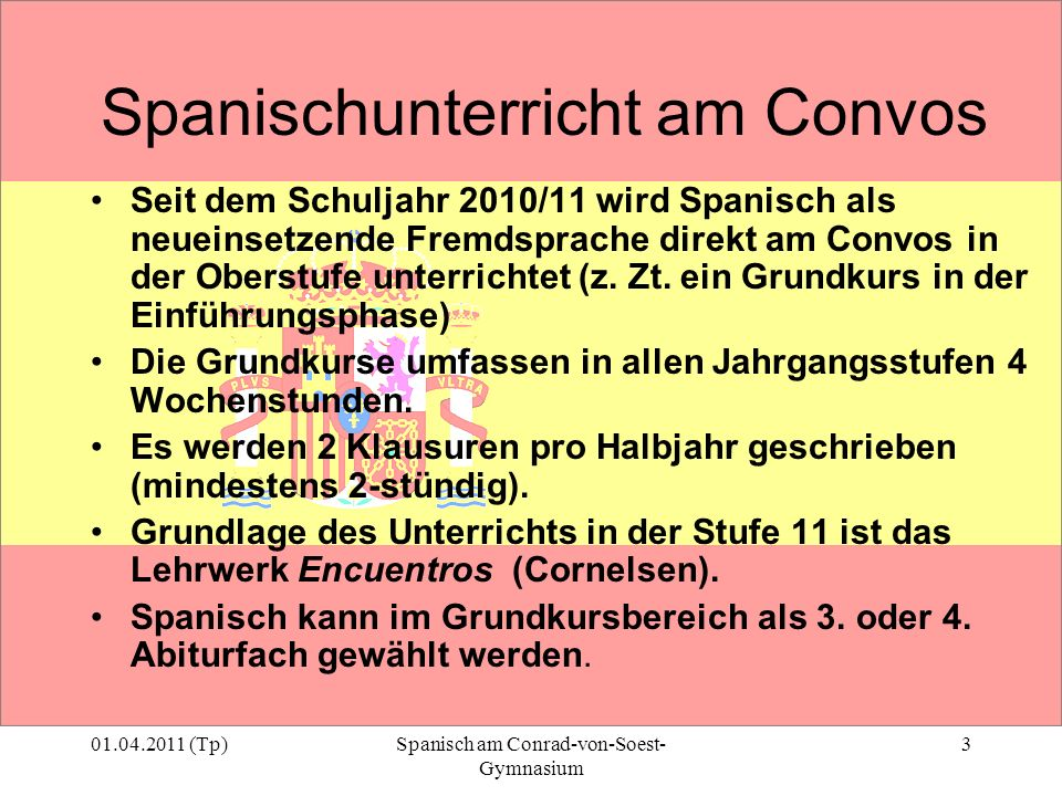 01.04.2011 (Tp)Spanisch am Conrad-von-Soest- Gymnasium 3 Spanischunterricht am Convos Seit dem Schuljahr 2010/11 wird Spanisch als neueinsetzende Frem