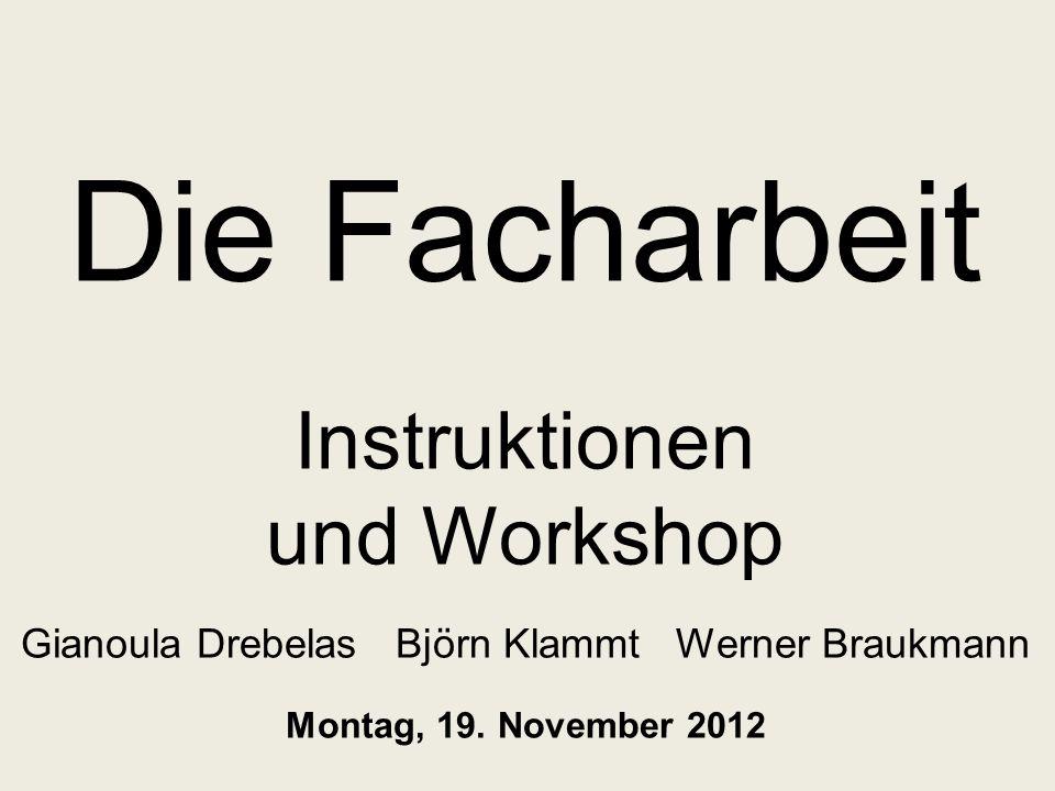 Die Facharbeit Instruktionen und Workshop Gianoula Drebelas Björn Klammt Werner Braukmann Montag, 19. November 2012