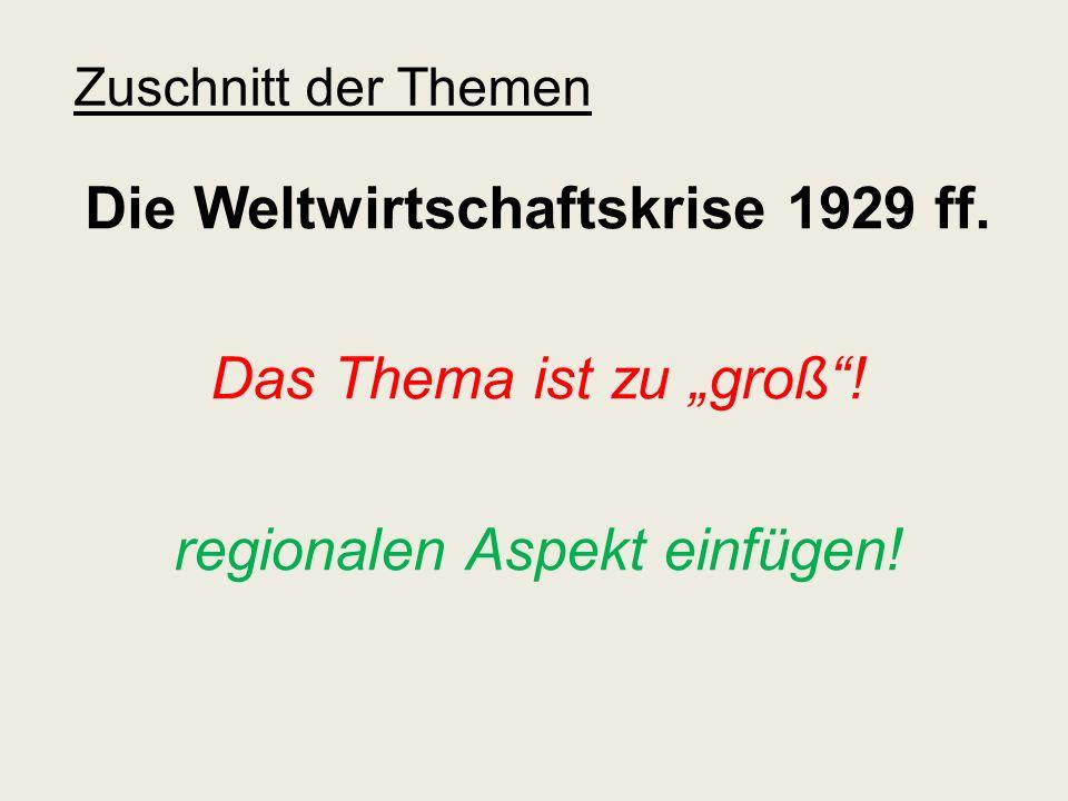 Zuschnitt der Themen Die Weltwirtschaftskrise 1929 ff. Das Thema ist zu groß! regionalen Aspekt einfügen!