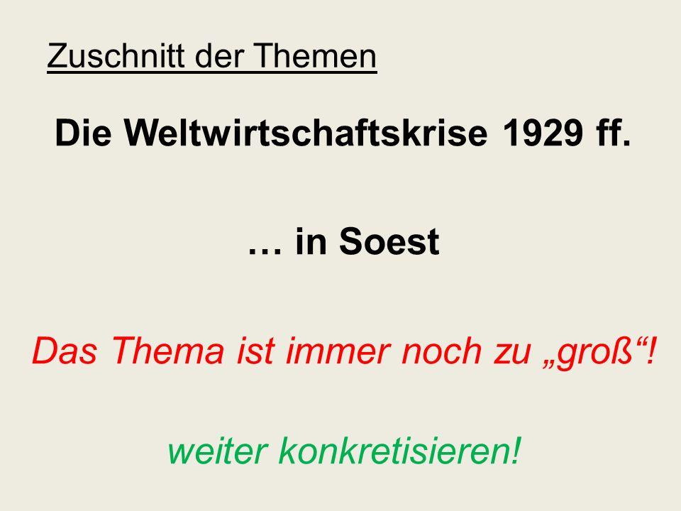 Zuschnitt der Themen Die Weltwirtschaftskrise 1929 ff. … in Soest Das Thema ist immer noch zu groß! weiter konkretisieren!