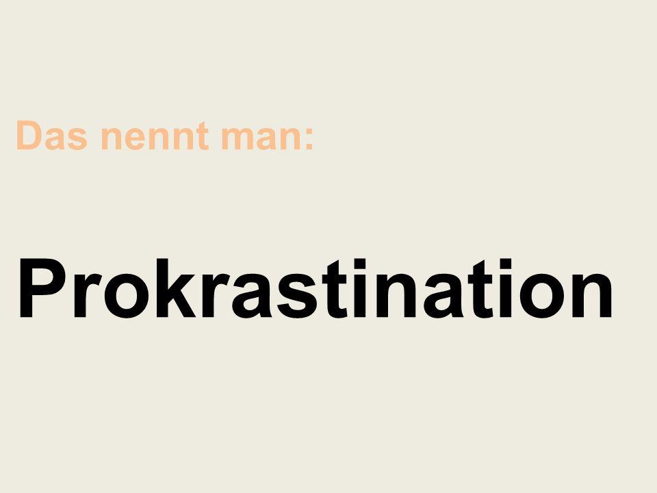 Das nennt man: Prokrastination