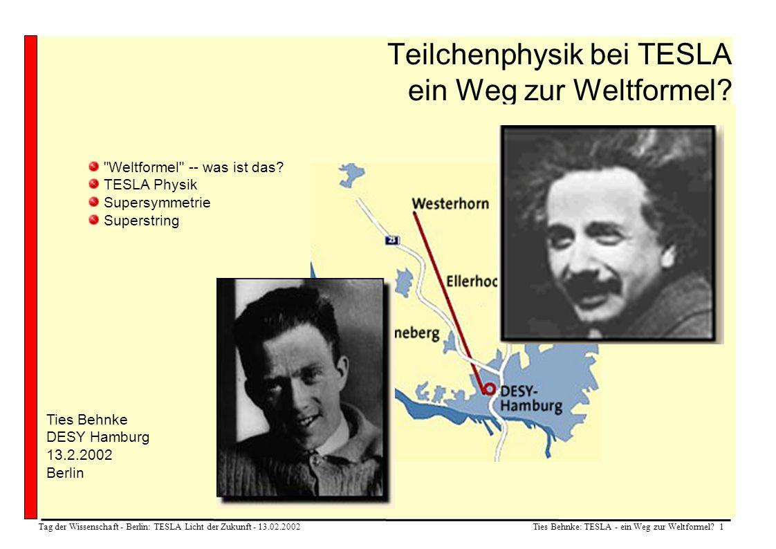 Ties Behnke: TESLA - ein Weg zur Weltformel? 1 Tag der Wissenschaft - Berlin: TESLA Licht der Zukunft - 13.02.2002 Teilchenphysik bei TESLA ein Weg zu