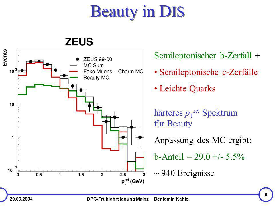 29.03.2004DPG-Frühjahrstagung Mainz Benjamin Kahle 8 Beauty in D IS Anpassung des MC ergibt: b-Anteil = 29.0 +/- 5.5% ~ 940 Ereignisse Semileptonischer b-Zerfall + Semileptonische c-Zerfälle Leichte Quarks härteres p T rel Spektrum für Beauty