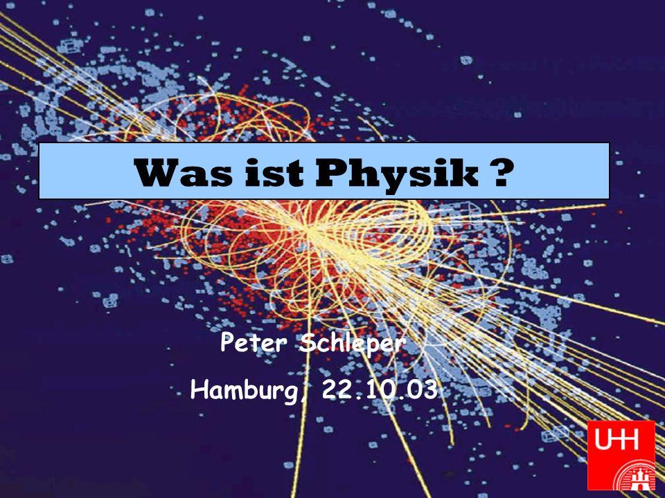 Peter Schleper Was ist Physik ? WS 2003/04 Was ist Physik ? Peter Schleper Hamburg, 22.10.03