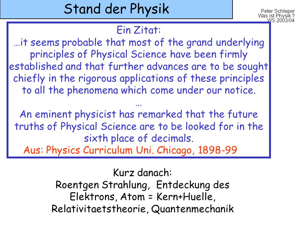 Peter Schleper Was ist Physik ? WS 2003/04 Stand der Physik Ein Zitat: …it seems probable that most of the grand underlying principles of Physical Sci