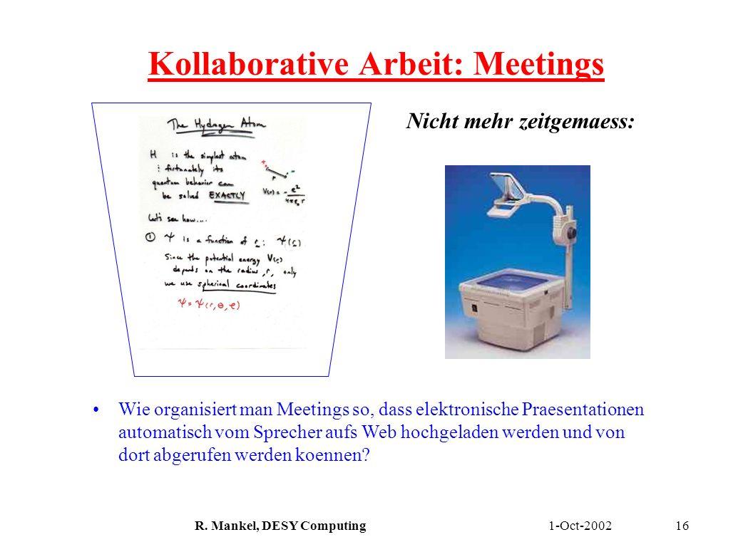 1-Oct-2002R. Mankel, DESY Computing16 Kollaborative Arbeit: Meetings Nicht mehr zeitgemaess: Wie organisiert man Meetings so, dass elektronische Praes