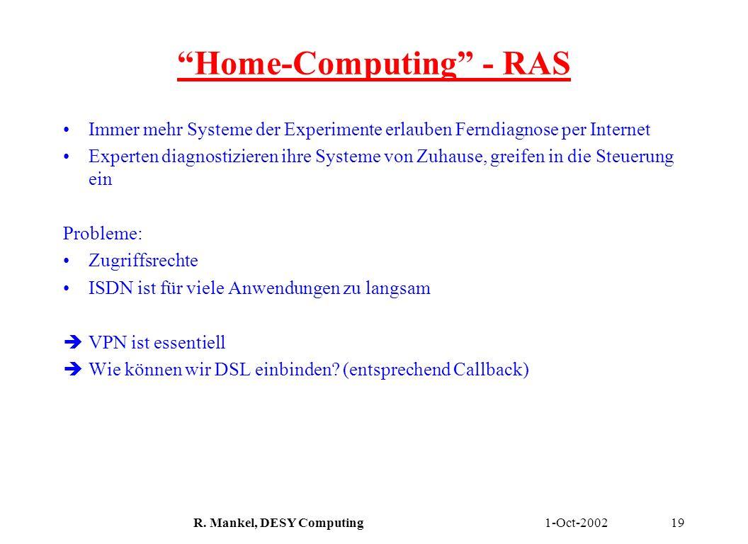 1-Oct-2002R. Mankel, DESY Computing19 Home-Computing - RAS Immer mehr Systeme der Experimente erlauben Ferndiagnose per Internet Experten diagnostizie