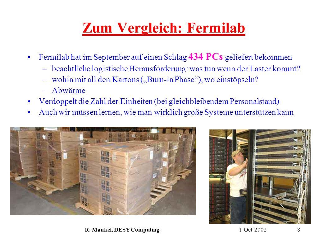 1-Oct-2002R. Mankel, DESY Computing8 Zum Vergleich: Fermilab Fermilab hat im September auf einen Schlag 434 PCs geliefert bekommen –beachtliche logist