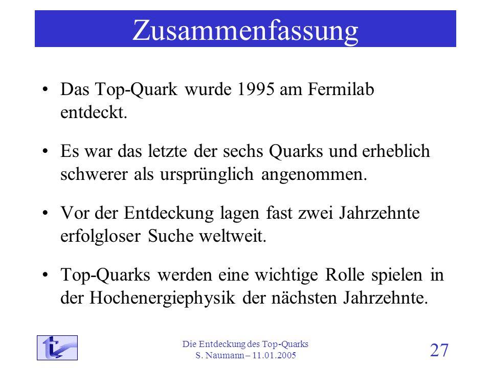 Die Entdeckung des Top-Quarks S. Naumann – 11.01.2005 27 Zusammenfassung Das Top-Quark wurde 1995 am Fermilab entdeckt. Es war das letzte der sechs Qu