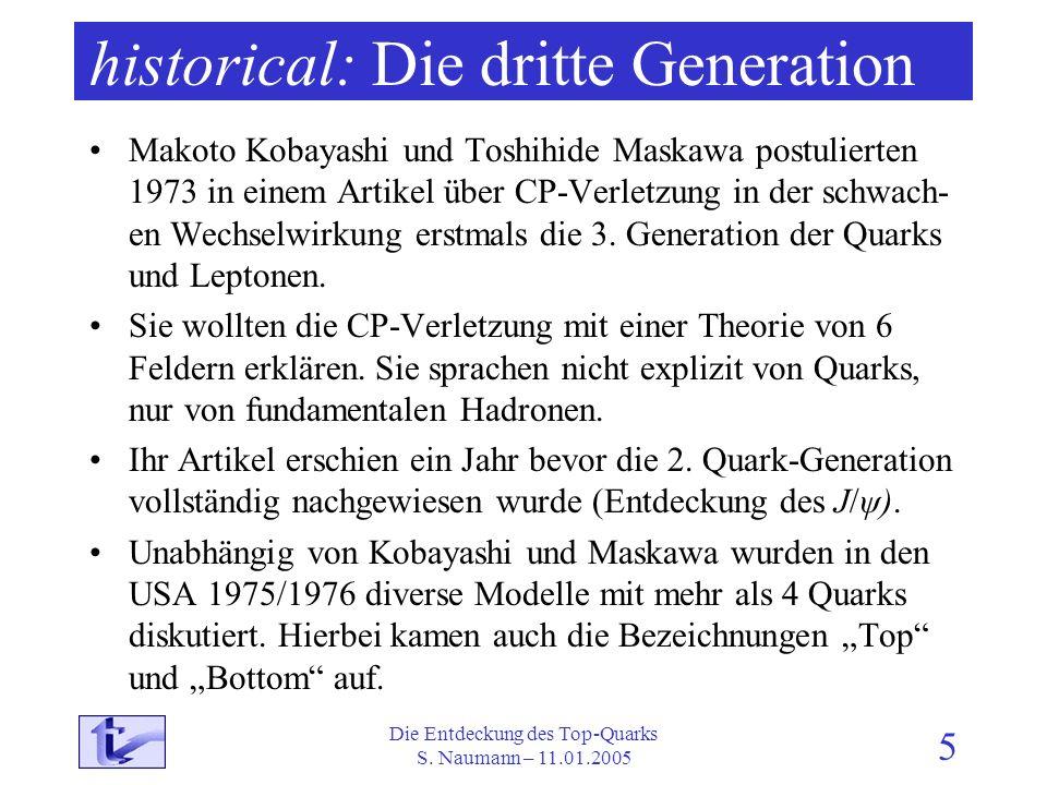 Die Entdeckung des Top-Quarks S. Naumann – 11.01.2005 5 historical: Die dritte Generation Makoto Kobayashi und Toshihide Maskawa postulierten 1973 in