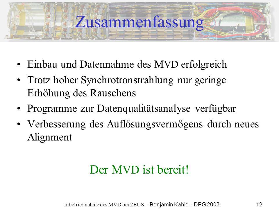 Inbetriebnahme des MVD bei ZEUS - Benjamin Kahle – DPG 2003 12 Zusammenfassung Einbau und Datennahme des M VD erfolgreich Trotz hoher Synchrotronstrah