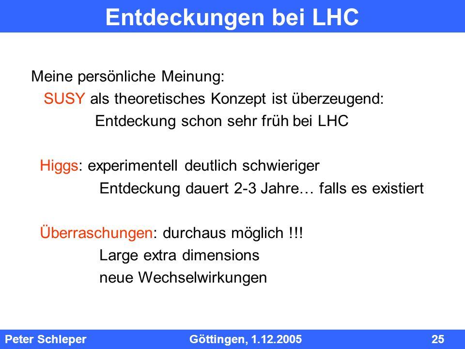InhInh Peter Schleper Göttingen, 1.12.2005 25 Entdeckungen bei LHC Meine persönliche Meinung: SUSY als theoretisches Konzept ist überzeugend: Entdecku