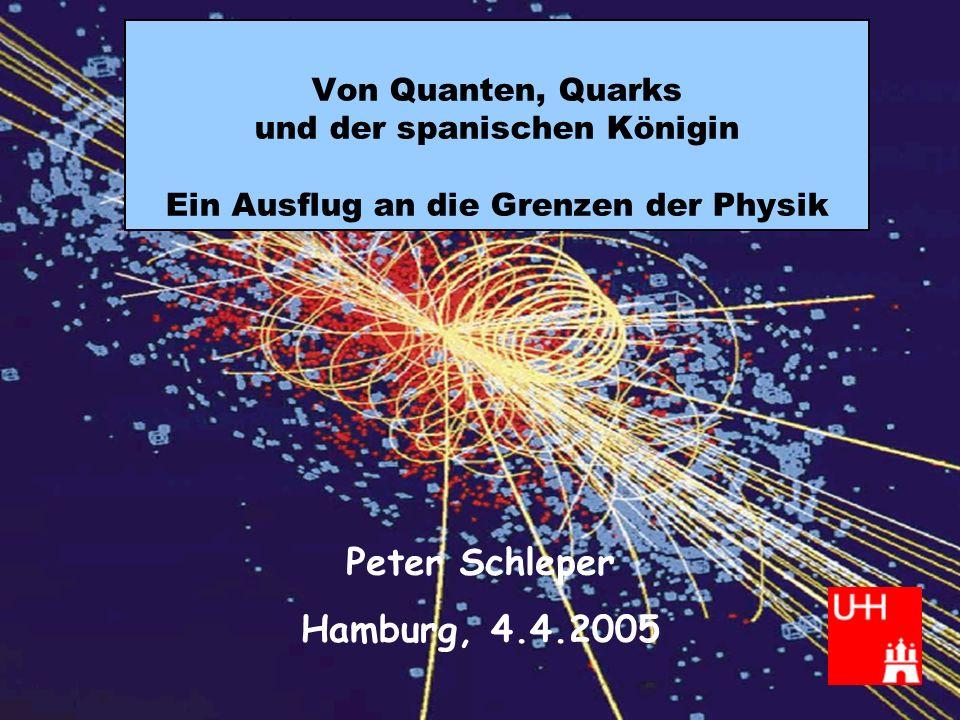 Peter Schleper Von Quanten, Quarks und... April 2005 Von Quanten, Quarks und der spanischen Königin Ein Ausflug an die Grenzen der Physik Peter Schlep