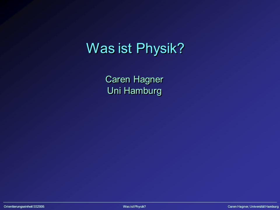 Orientierungseinheit SS2005Was ist Physik?Caren Hagner, Universität Hamburg Was ist Physik.