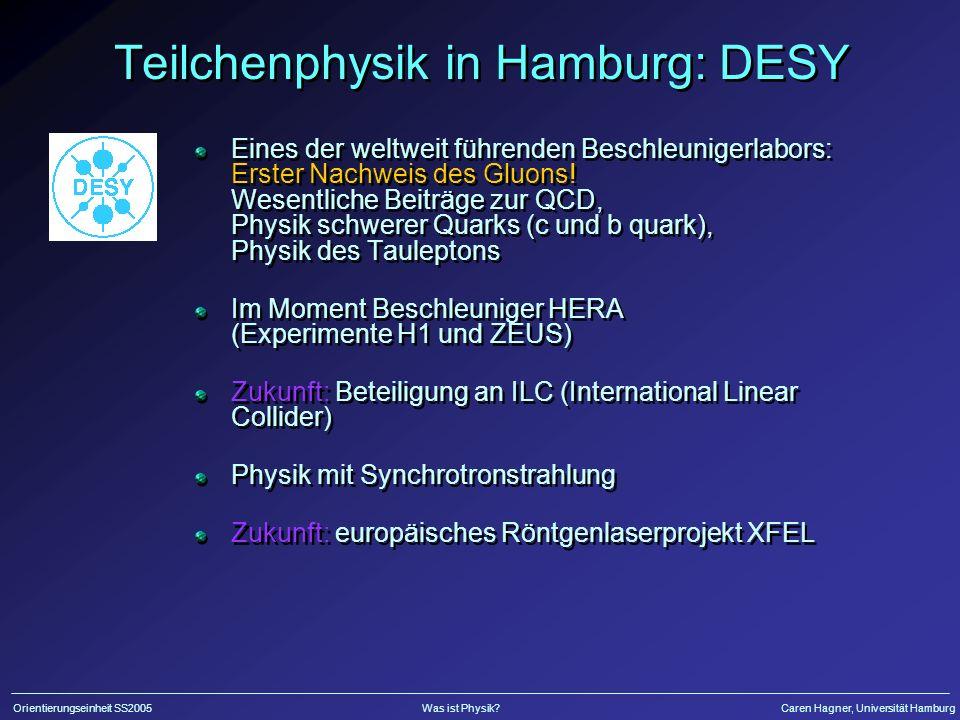 Orientierungseinheit SS2005Was ist Physik?Caren Hagner, Universität Hamburg Teilchenphysik in Hamburg: DESY Eines der weltweit führenden Beschleunigerlabors: Erster Nachweis des Gluons.