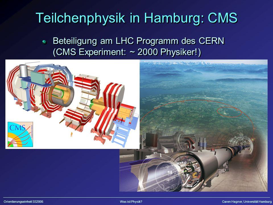 Orientierungseinheit SS2005Was ist Physik?Caren Hagner, Universität Hamburg Teilchenphysik in Hamburg: CMS Beteiligung am LHC Programm des CERN (CMS Experiment: ~ 2000 Physiker!)