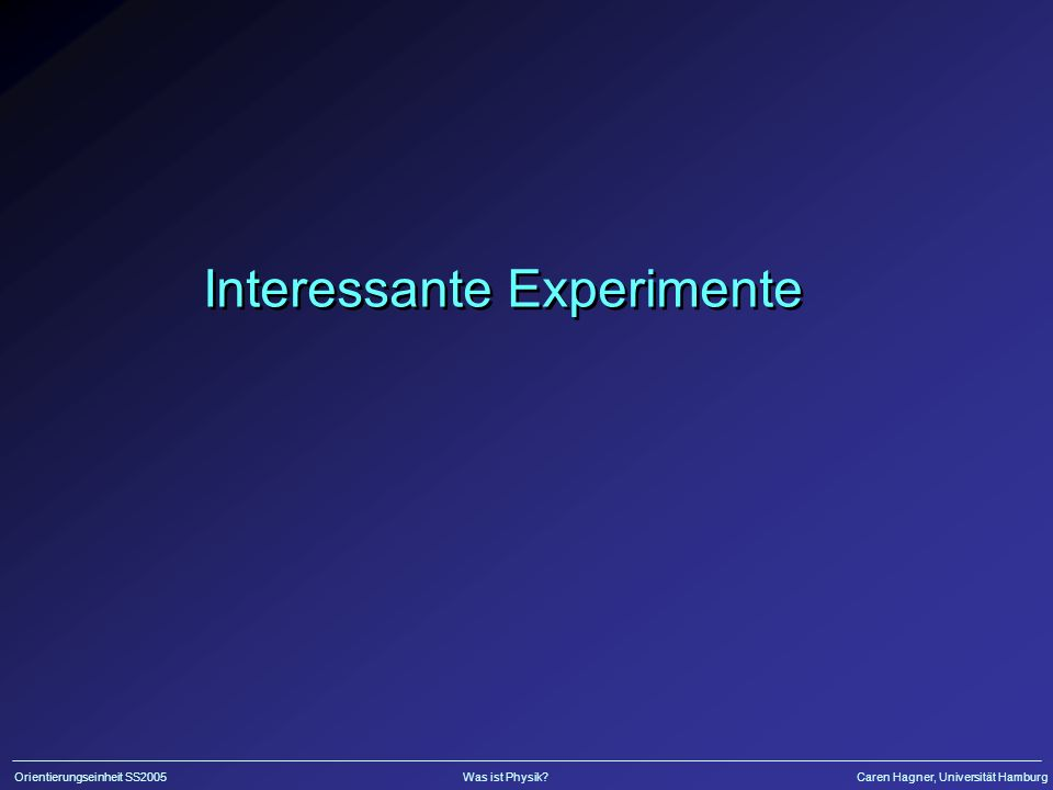 Orientierungseinheit SS2005Was ist Physik?Caren Hagner, Universität Hamburg Interessante Experimente