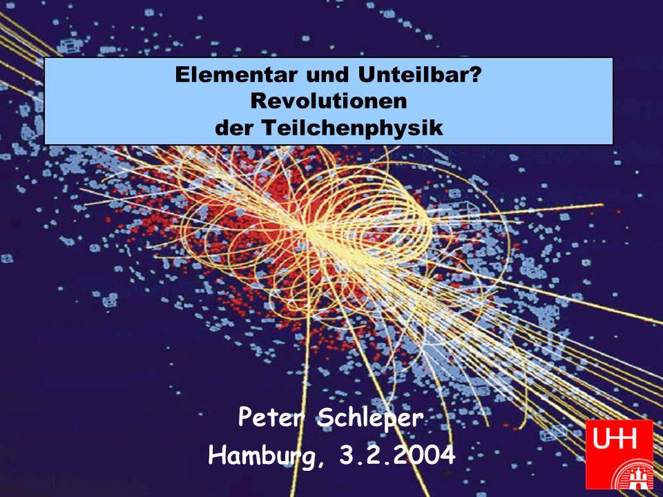 Peter Schleper Revolutionen der Teilchenphysik Februar 2004 Elementar und Unteilbar? Revolutionen der Teilchenphysik Peter Schleper Hamburg, 3.2.2004