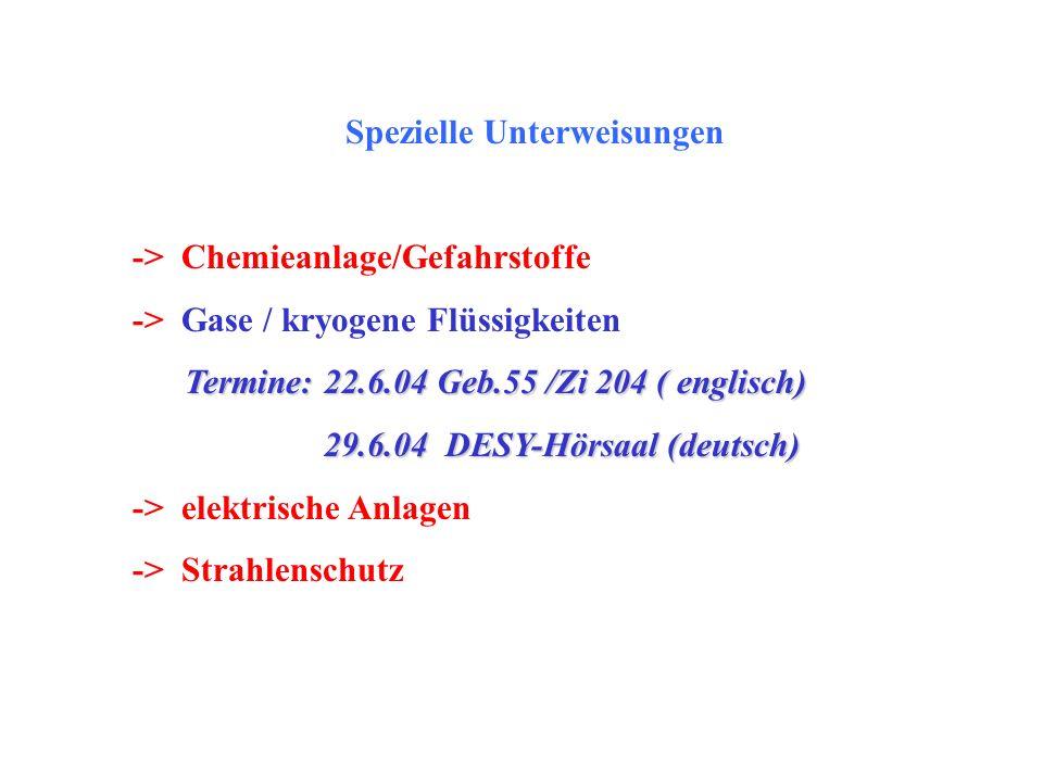 Spezielle Unterweisungen -> Chemieanlage/Gefahrstoffe -> Gase / kryogene Flüssigkeiten Termine: 22.6.04 Geb.55 /Zi 204 ( englisch) 29.6.04 DESY-Hörsaa