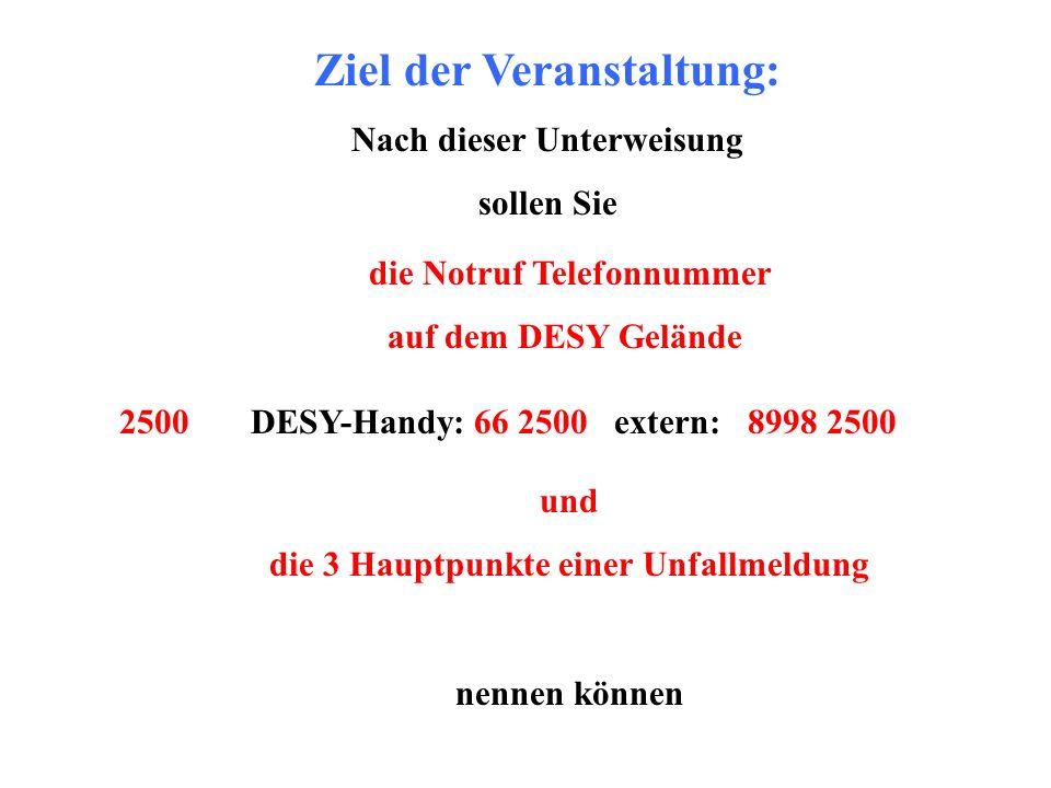 Ziel der Veranstaltung: Nach dieser Unterweisung sollen Sie die Notruf Telefonnummer auf dem DESY Gelände 2500 DESY-Handy: 66 2500 extern: 8998 2500 u