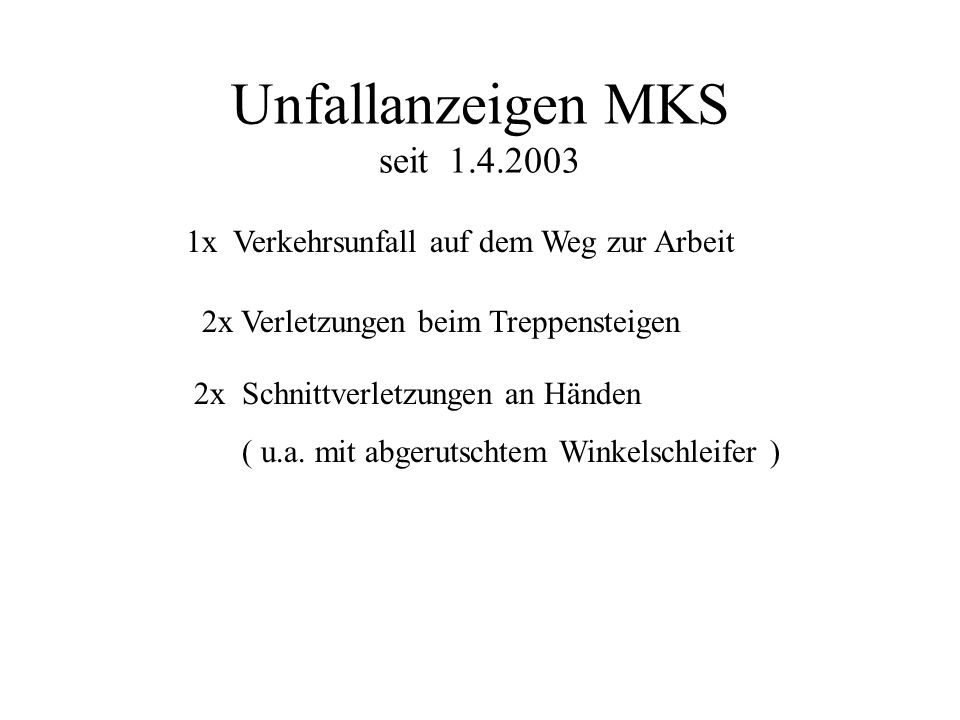 Unfallanzeigen MKS seit 1.4.2003 1x Verkehrsunfall auf dem Weg zur Arbeit 2x Verletzungen beim Treppensteigen 2x Schnittverletzungen an Händen ( u.a.