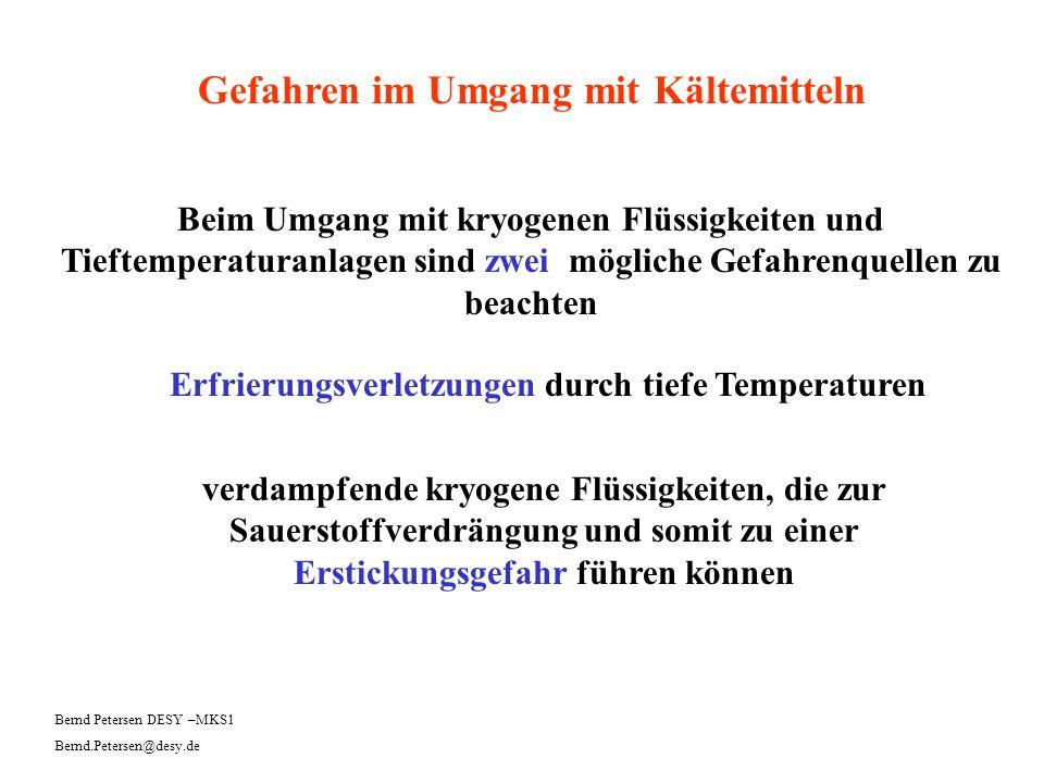 Gefahren im Umgang mit Kältemitteln Erfrierungsverletzungen Direkter Kontakt mit tiefkalten Flüssigkeiten und Gasen sowie mit tiefkalten Oberflächen kann zu massiven Schädigungen von Haut und Geweben führen: Bernd Petersen DESY –MKS1 Bernd.Petersen@desy.de Kaltverbrennungen, Erfrierungen Die Verletzungsgefahr ist beim offenen Umgang mit kryogenen Medien besonders groß.