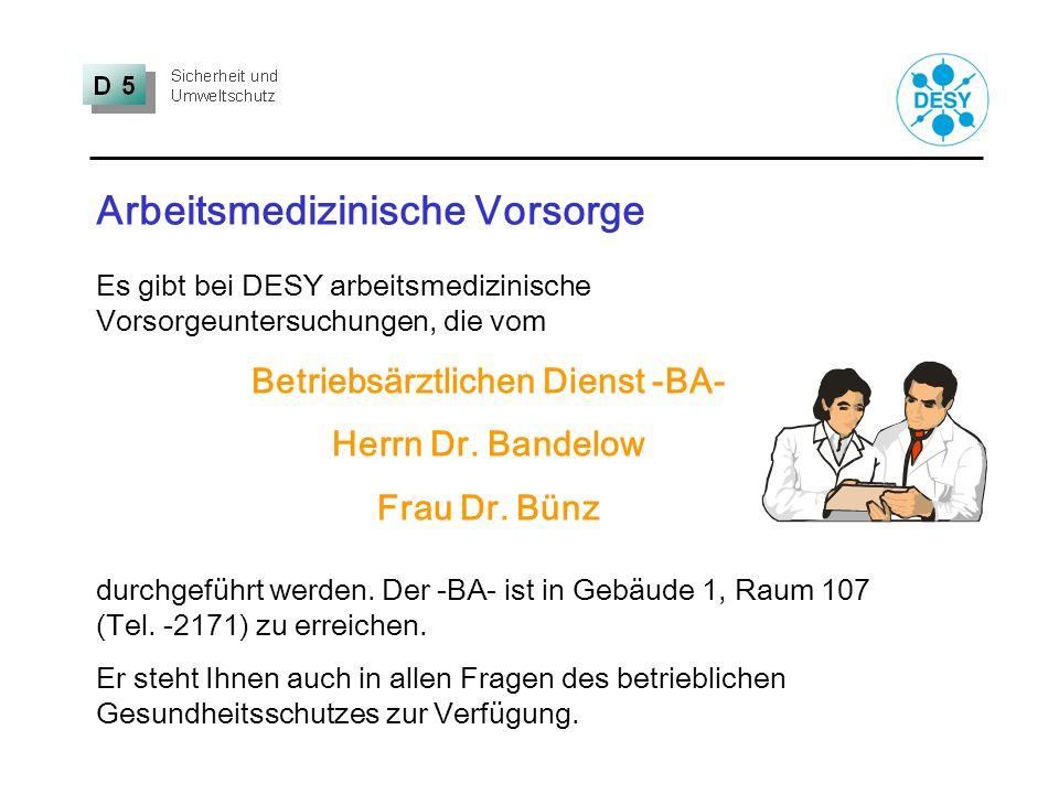 Arbeitsmedizinische Vorsorge Es gibt bei DESY arbeitsmedizinische Vorsorgeuntersuchungen, die vom Betriebsärztlichen Dienst -BA- Herrn Dr. Bandelow Fr