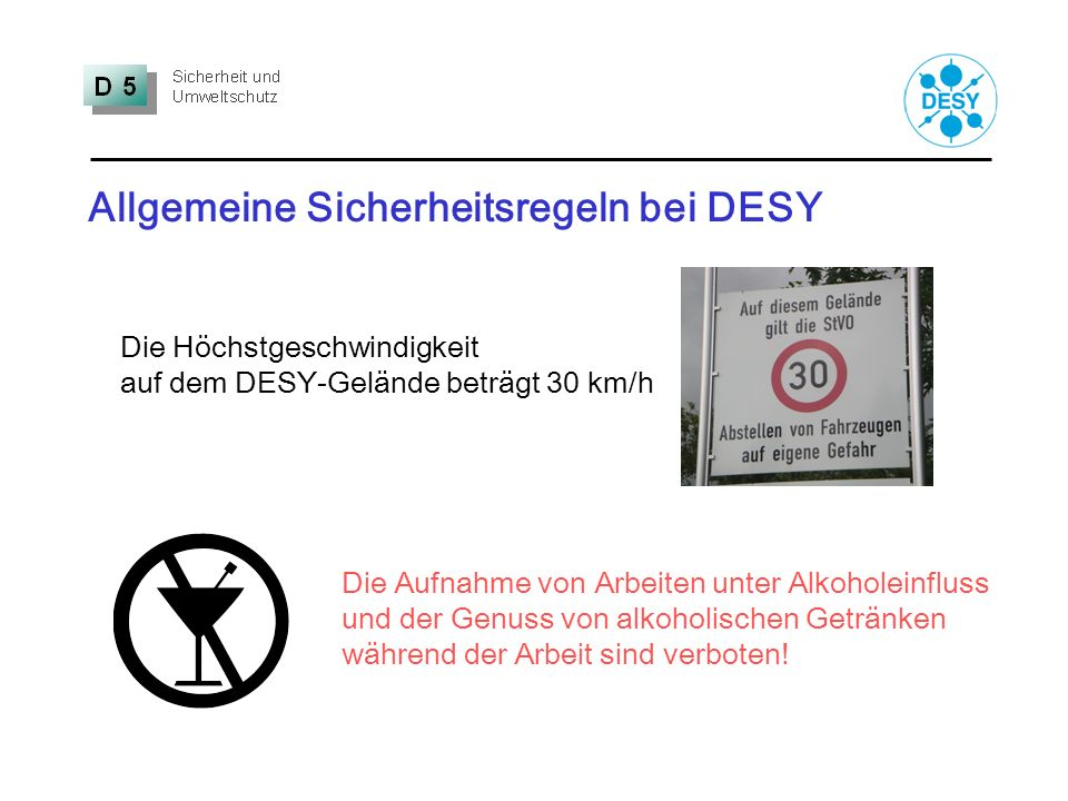 Allgemeine Sicherheitsregeln bei DESY Die Höchstgeschwindigkeit auf dem DESY-Gelände beträgt 30 km/h Die Aufnahme von Arbeiten unter Alkoholeinfluss u