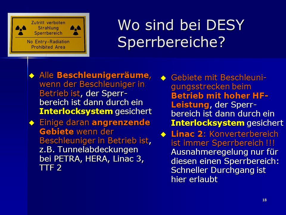 18 Wo sind bei DESY Sperrbereiche? Alle Beschleunigerräume, wenn der Beschleuniger in Betrieb ist, der Sperr- bereich ist dann durch ein Interlocksyst