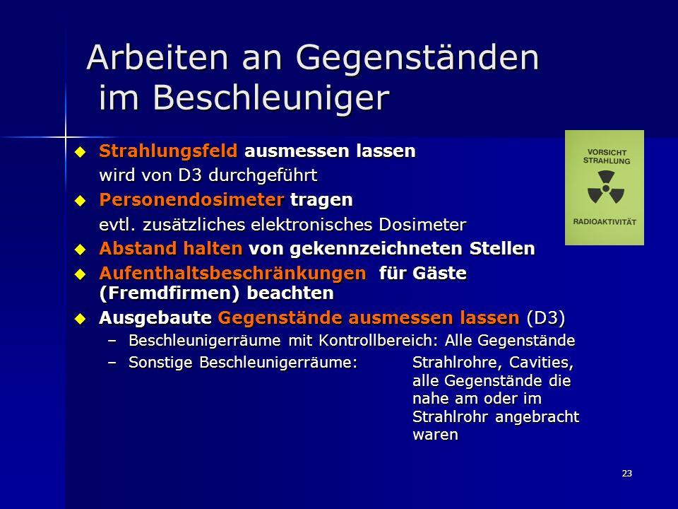 23 Arbeiten an Gegenständen im Beschleuniger Strahlungsfeld ausmessen lassen Strahlungsfeld ausmessen lassen wird von D3 durchgeführt Personendosimete