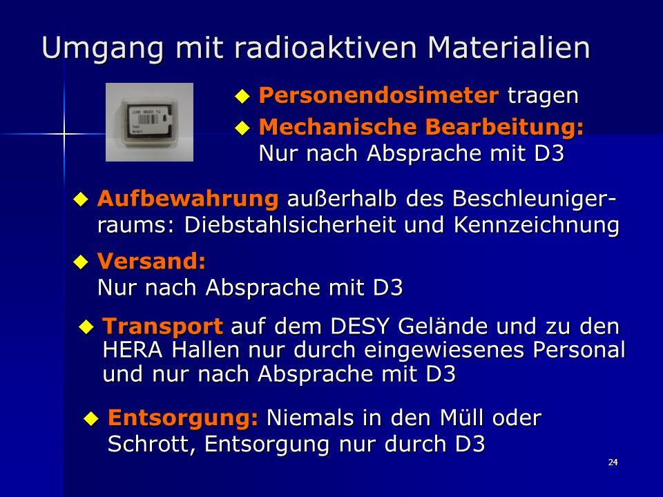 24 Umgang mit radioaktiven Materialien Transport auf dem DESY Gelände und zu den HERA Hallen nur durch eingewiesenes Personal und nur nach Absprache m