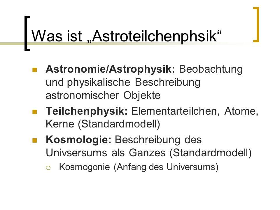 Was ist Astroteilchenphsik Astronomie/Astrophysik: Beobachtung und physikalische Beschreibung astronomischer Objekte Teilchenphysik: Elementarteilchen