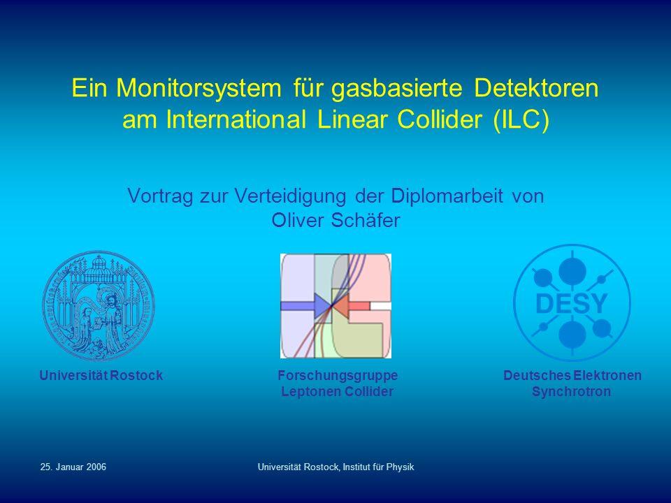 25. Januar 2006Universität Rostock, Institut für Physik Ein Monitorsystem für gasbasierte Detektoren am International Linear Collider (ILC) Vortrag zu