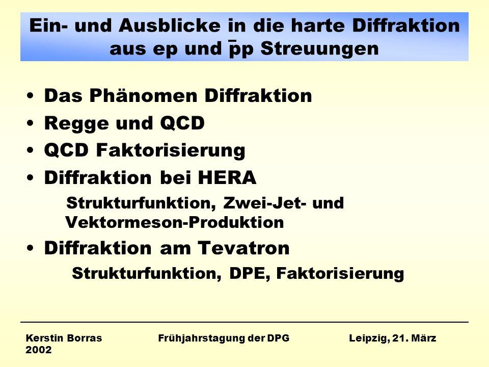 Ein- und Ausblicke in die harte Diffraktion aus ep und pp Streuungen Das Phänomen Diffraktion Regge und QCD QCD Faktorisierung Diffraktion bei HERA Strukturfunktion, Zwei-Jet- und Vektormeson-Produktion Diffraktion am Tevatron Strukturfunktion, DPE, Faktorisierung Kerstin Borras Frühjahrstagung der DPG Leipzig, 21.