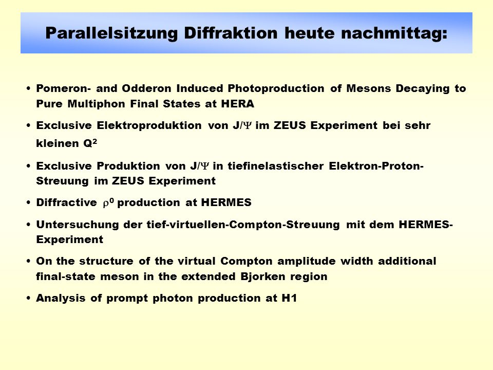 Parallelsitzung Diffraktion heute nachmittag: Pomeron- and Odderon Induced Photoproduction of Mesons Decaying to Pure Multiphon Final States at HERA Exclusive Elektroproduktion von J/ im ZEUS Experiment bei sehr kleinen Q 2 Exclusive Produktion von J/ in tiefinelastischer Elektron-Proton- Streuung im ZEUS Experiment Diffractive 0 production at HERMES Untersuchung der tief-virtuellen-Compton-Streuung mit dem HERMES- Experiment On the structure of the virtual Compton amplitude width additional final-state meson in the extended Bjorken region Analysis of prompt photon production at H1