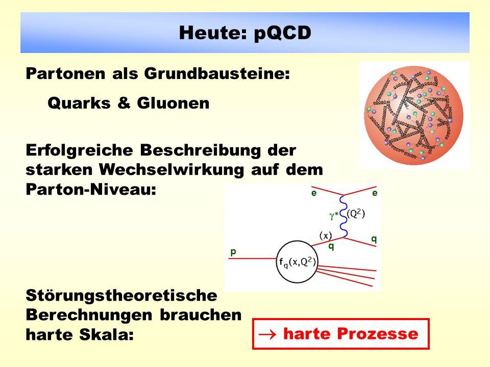 Heute: pQCD Partonen als Grundbausteine: Quarks & Gluonen Störungstheoretische Berechnungen brauchen harte Skala: Erfolgreiche Beschreibung der starken Wechselwirkung auf dem Parton-Niveau: harte Prozesse