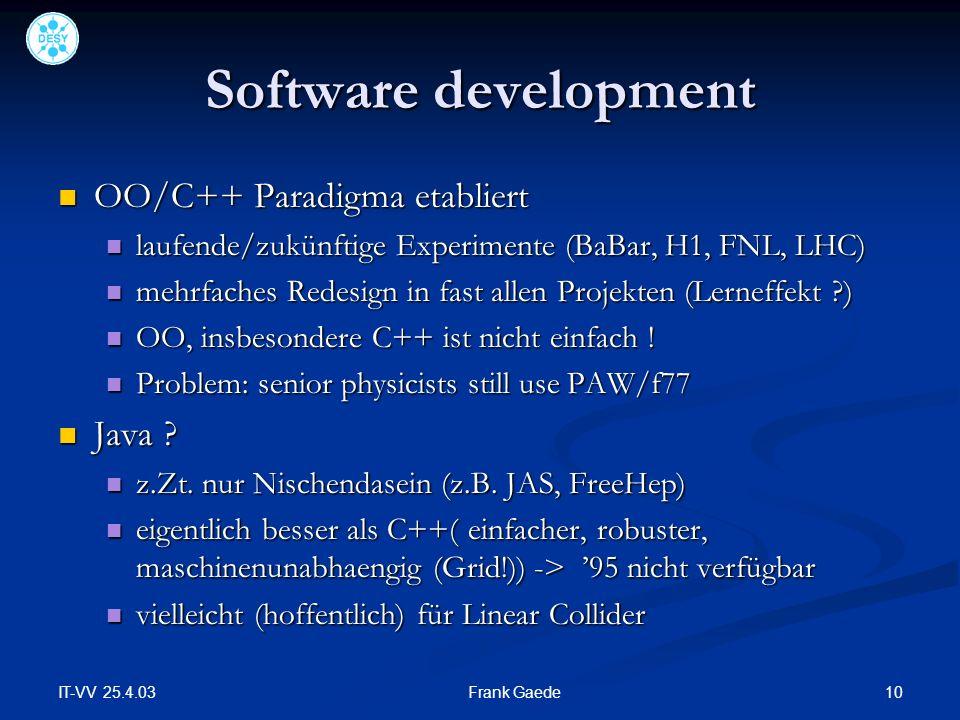 IT-VV 25.4.03 10Frank Gaede Software development OO/C++ Paradigma etabliert OO/C++ Paradigma etabliert laufende/zukünftige Experimente (BaBar, H1, FNL, LHC) laufende/zukünftige Experimente (BaBar, H1, FNL, LHC) mehrfaches Redesign in fast allen Projekten (Lerneffekt ) mehrfaches Redesign in fast allen Projekten (Lerneffekt ) OO, insbesondere C++ ist nicht einfach .