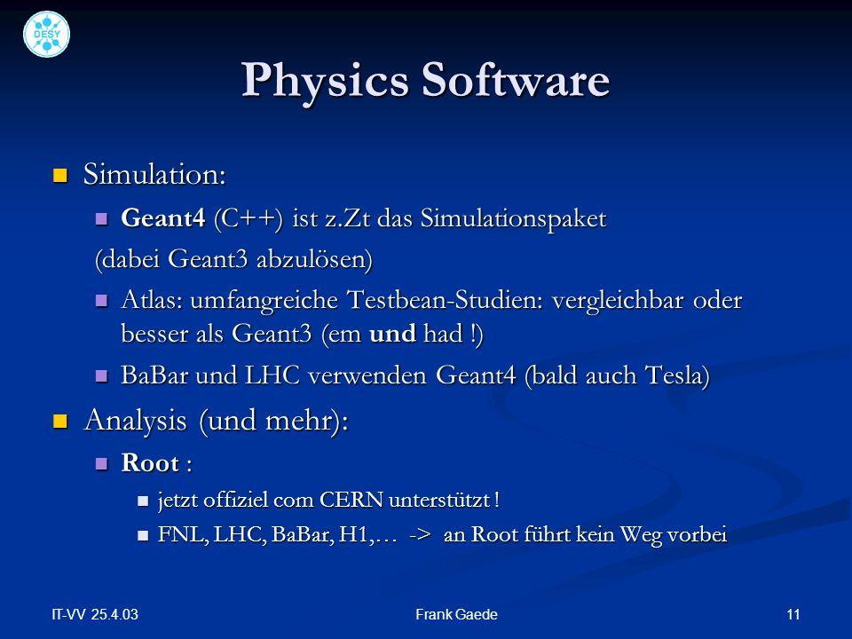 IT-VV 25.4.03 11Frank Gaede Physics Software Simulation: Simulation: Geant4 (C++) ist z.Zt das Simulationspaket Geant4 (C++) ist z.Zt das Simulationspaket (dabei Geant3 abzulösen) Atlas: umfangreiche Testbean-Studien: vergleichbar oder besser als Geant3 (em und had !) Atlas: umfangreiche Testbean-Studien: vergleichbar oder besser als Geant3 (em und had !) BaBar und LHC verwenden Geant4 (bald auch Tesla) BaBar und LHC verwenden Geant4 (bald auch Tesla) Analysis (und mehr): Analysis (und mehr): Root : Root : jetzt offiziel com CERN unterstützt .