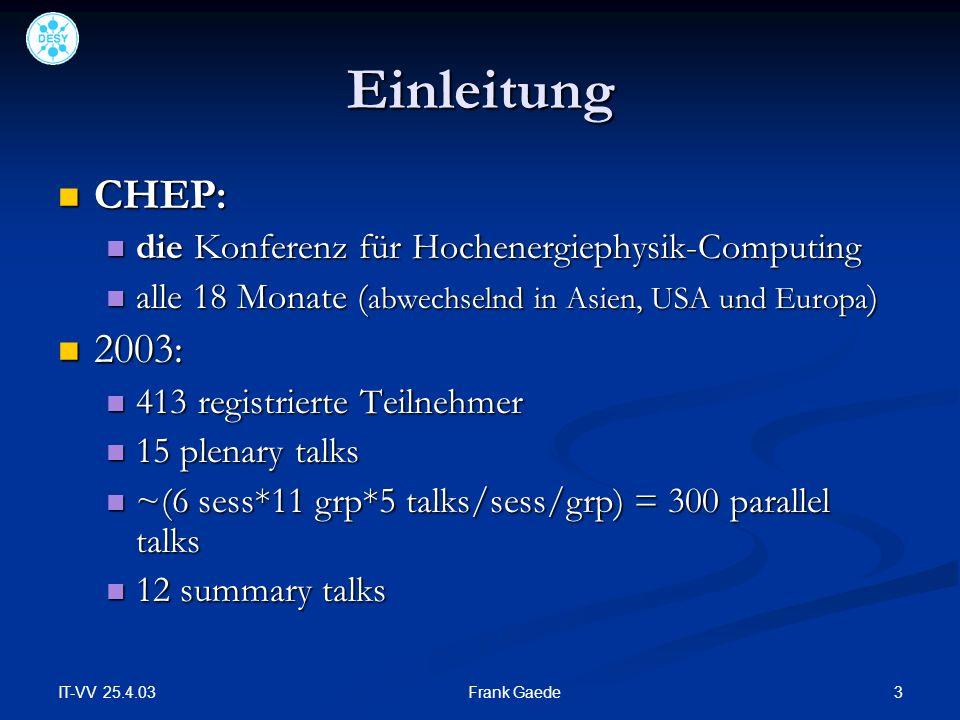 IT-VV 25.4.03 3Frank Gaede Einleitung CHEP: CHEP: die Konferenz für Hochenergiephysik-Computing die Konferenz für Hochenergiephysik-Computing alle 18 Monate ( abwechselnd in Asien, USA und Europa ) alle 18 Monate ( abwechselnd in Asien, USA und Europa ) 2003: 2003: 413 registrierte Teilnehmer 413 registrierte Teilnehmer 15 plenary talks 15 plenary talks ~(6 sess*11 grp*5 talks/sess/grp) = 300 parallel talks ~(6 sess*11 grp*5 talks/sess/grp) = 300 parallel talks 12 summary talks 12 summary talks