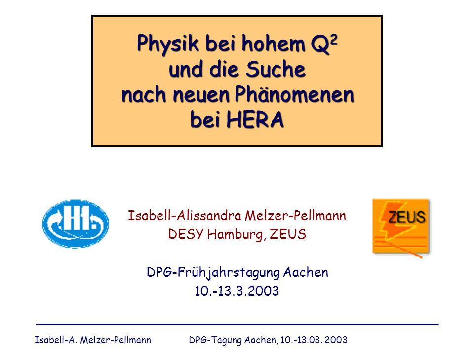 Isabell-A. Melzer-Pellmann DPG-Tagung Aachen, 10.-13.03. 2003 Physik bei hohem Q 2 und die Suche nach neuen Phänomenen bei HERA Isabell-Alissandra Mel
