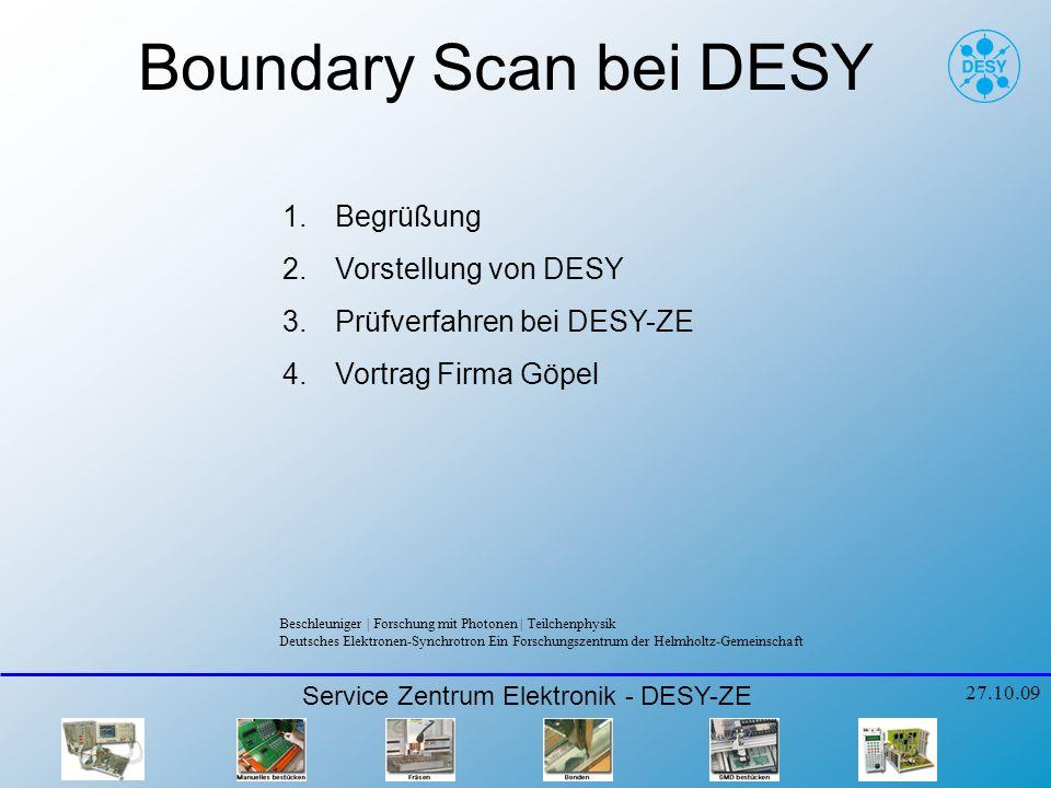 Boundary Scan bei DESY 1.Begrüßung 2.Vorstellung von DESY 3.Prüfverfahren bei DESY-ZE 4.Vortrag Firma Göpel Service Zentrum Elektronik - DESY-ZE 27.10.09 Beschleuniger   Forschung mit Photonen   Teilchenphysik Deutsches Elektronen-Synchrotron Ein Forschungszentrum der Helmholtz-Gemeinschaft