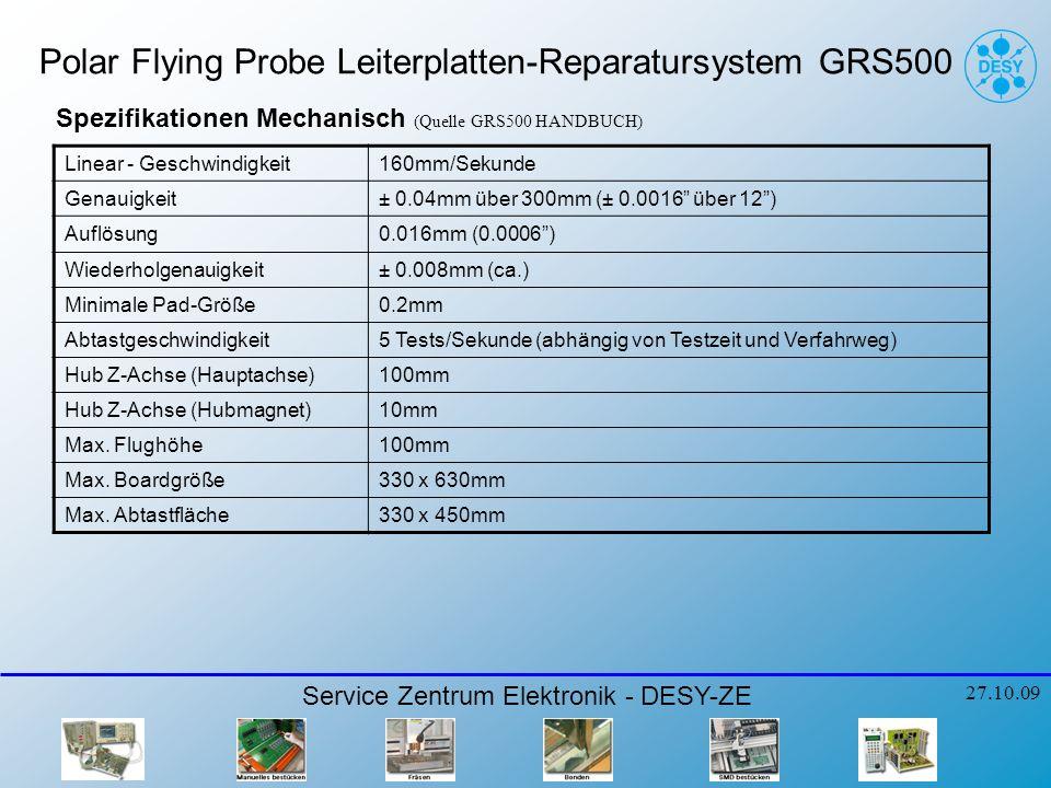 Polar Flying Probe Leiterplatten-Reparatursystem GRS500 Service Zentrum Elektronik - DESY-ZE 27.10.09 Linear - Geschwindigkeit160mm/Sekunde Genauigkeit± 0.04mm über 300mm (± 0.0016 über 12) Auflösung0.016mm (0.0006) Wiederholgenauigkeit± 0.008mm (ca.) Minimale Pad-Größe0.2mm Abtastgeschwindigkeit5 Tests/Sekunde (abhängig von Testzeit und Verfahrweg) Hub Z-Achse (Hauptachse)100mm Hub Z-Achse (Hubmagnet)10mm Max.