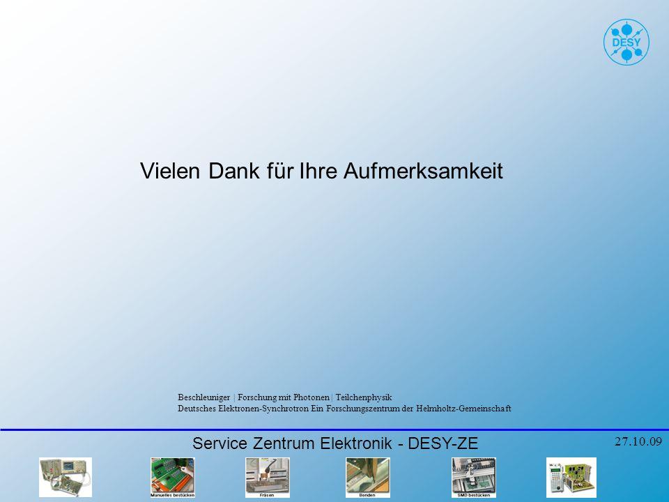 Vielen Dank für Ihre Aufmerksamkeit Service Zentrum Elektronik - DESY-ZE 27.10.09 Beschleuniger   Forschung mit Photonen   Teilchenphysik Deutsches Elektronen-Synchrotron Ein Forschungszentrum der Helmholtz-Gemeinschaft