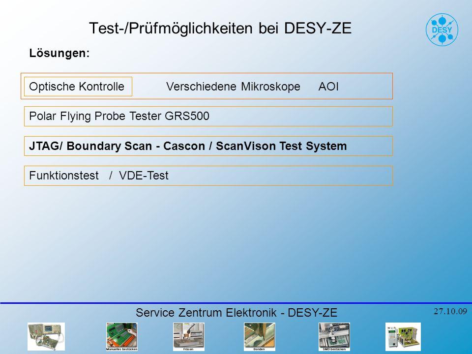 Test-/Prüfmöglichkeiten bei DESY-ZE Optische Kontrolle AOIVerschiedene Mikroskope Polar Flying Probe Tester GRS500 JTAG/ Boundary Scan - Cascon / ScanVison Test System Service Zentrum Elektronik - DESY-ZE 27.10.09 Funktionstest / VDE-Test Lösungen: