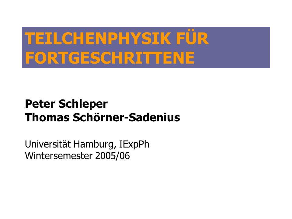 TEILCHENPHYSIK FÜR FORTGESCHRITTENE Peter Schleper Thomas Schörner-Sadenius Universität Hamburg, IExpPh Wintersemester 2005/06