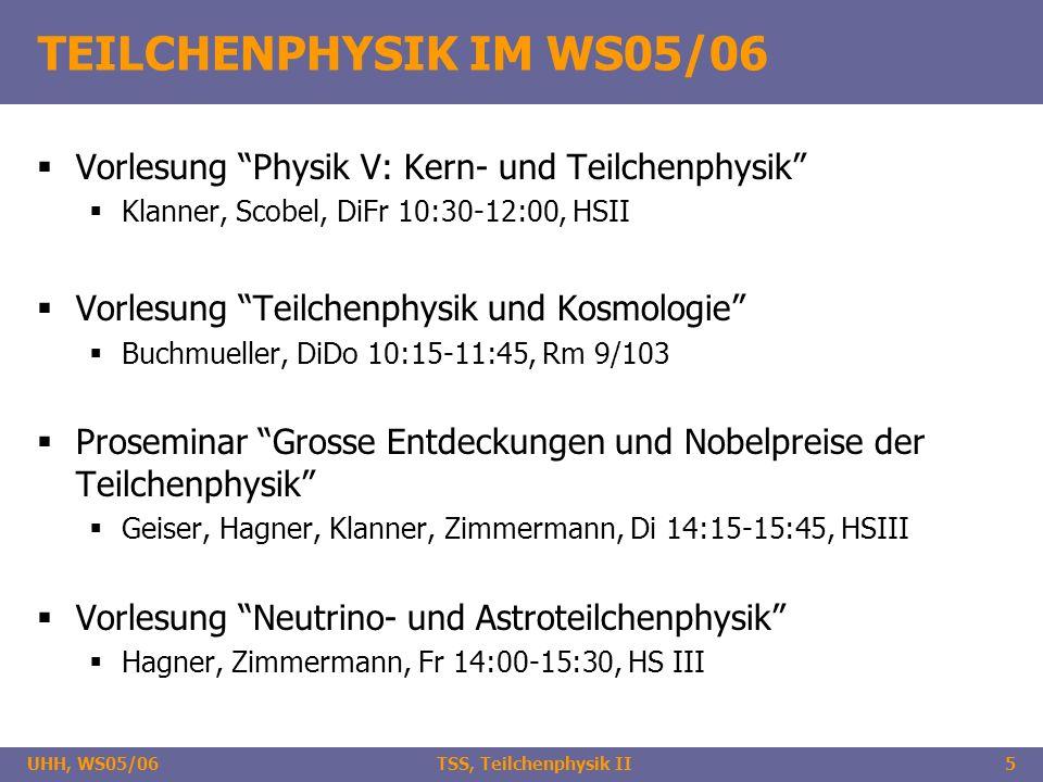 UHH, WS05/06 TSS, Teilchenphysik II5 TEILCHENPHYSIK IM WS05/06 Vorlesung Physik V: Kern- und Teilchenphysik Klanner, Scobel, DiFr 10:30-12:00, HSII Vorlesung Teilchenphysik und Kosmologie Buchmueller, DiDo 10:15-11:45, Rm 9/103 Proseminar Grosse Entdeckungen und Nobelpreise der Teilchenphysik Geiser, Hagner, Klanner, Zimmermann, Di 14:15-15:45, HSIII Vorlesung Neutrino- und Astroteilchenphysik Hagner, Zimmermann, Fr 14:00-15:30, HS III