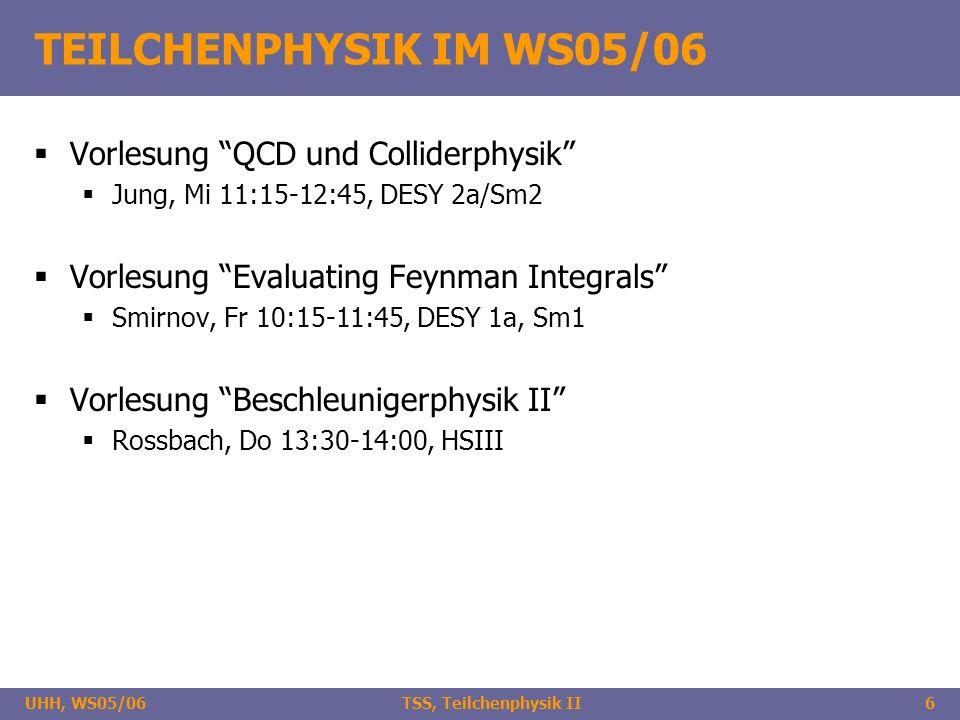 UHH, WS05/06 TSS, Teilchenphysik II6 TEILCHENPHYSIK IM WS05/06 Vorlesung QCD und Colliderphysik Jung, Mi 11:15-12:45, DESY 2a/Sm2 Vorlesung Evaluating Feynman Integrals Smirnov, Fr 10:15-11:45, DESY 1a, Sm1 Vorlesung Beschleunigerphysik II Rossbach, Do 13:30-14:00, HSIII